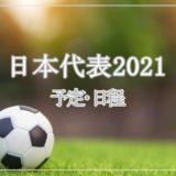 サッカー日本代表2021年の予定・試合日程まとめ!一覧